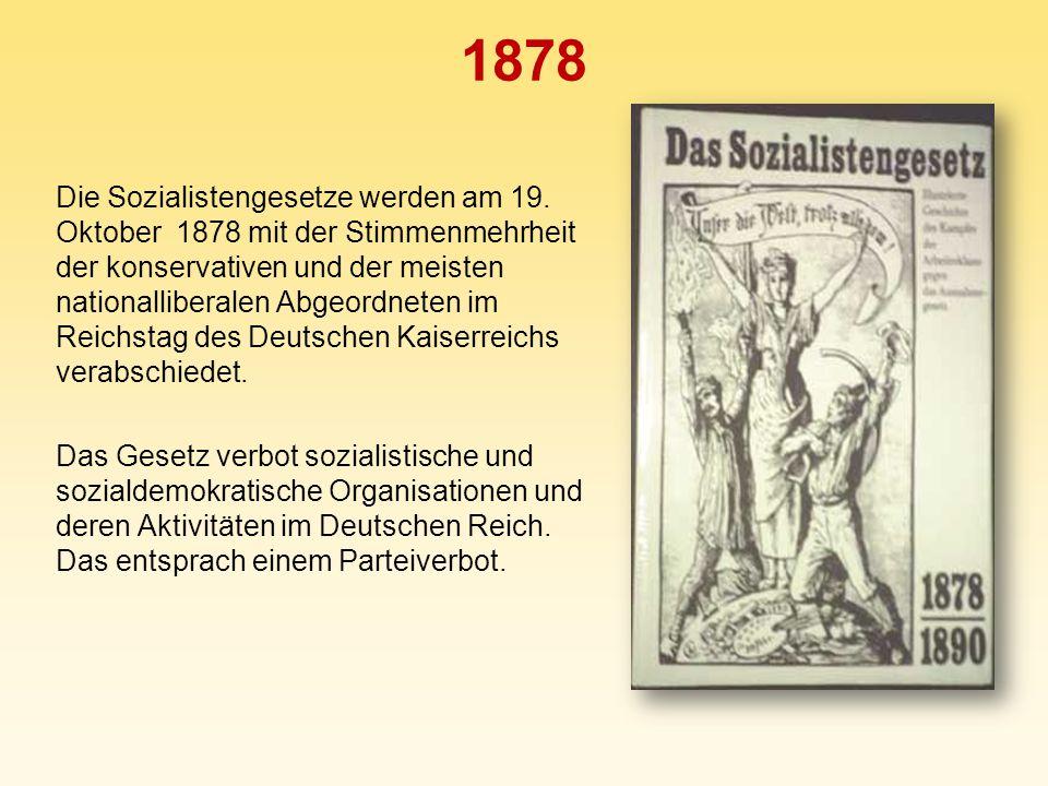 1878 Die Sozialistengesetze werden am 19. Oktober 1878 mit der Stimmenmehrheit der konservativen und der meisten nationalliberalen Abgeordneten im Rei