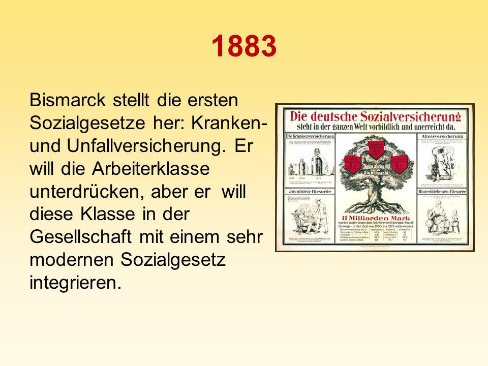 1883 Bismarck stellt die ersten Sozialgesetze her: Kranken- und Unfallversicherung. Er will die Arbeiterklasse unterdrücken, aber er will diese Klasse