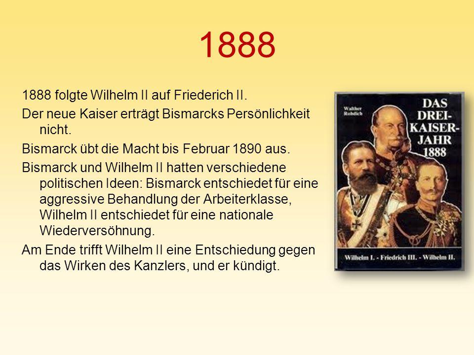 1888 1888 folgte Wilhelm II auf Friederich II. Der neue Kaiser erträgt Bismarcks Persönlichkeit nicht. Bismarck übt die Macht bis Februar 1890 aus. Bi