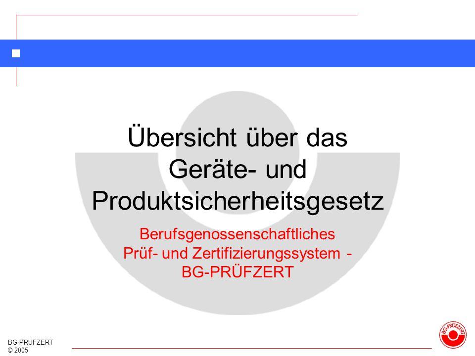 BG-PRÜFZERT © 2005 Übersicht über das Geräte- und Produktsicherheitsgesetz Berufsgenossenschaftliches Prüf- und Zertifizierungssystem - BG-PRÜFZERT