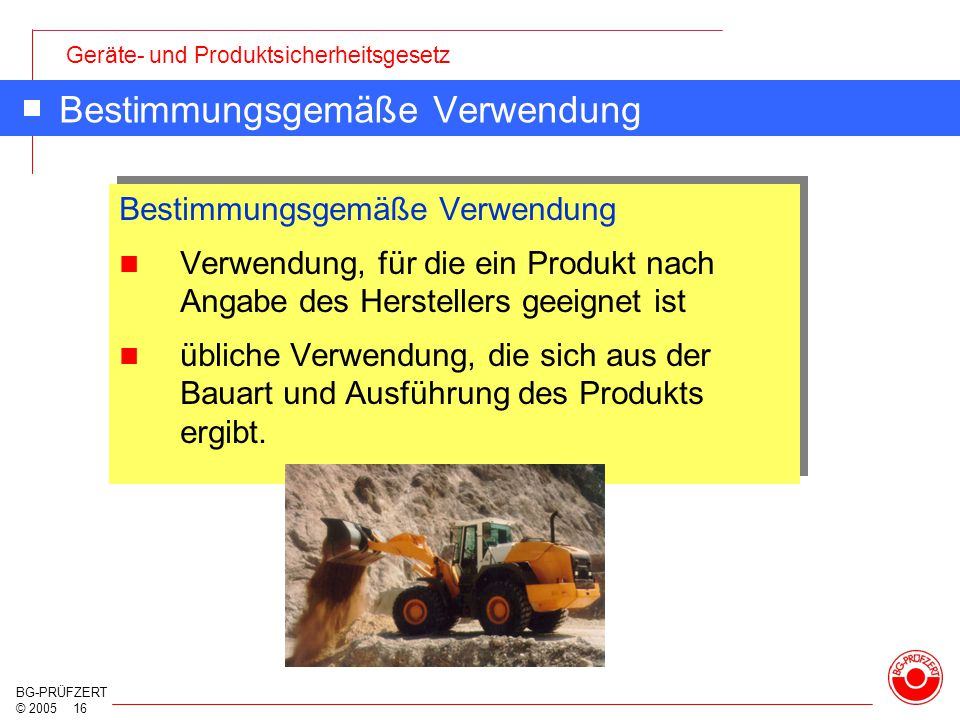 Geräte- und Produktsicherheitsgesetz BG-PRÜFZERT © 2005 16 Bestimmungsgemäße Verwendung Verwendung, für die ein Produkt nach Angabe des Herstellers ge