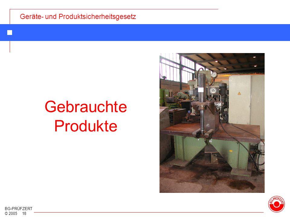Geräte- und Produktsicherheitsgesetz BG-PRÜFZERT © 2005 18 Gebrauchte Produkte