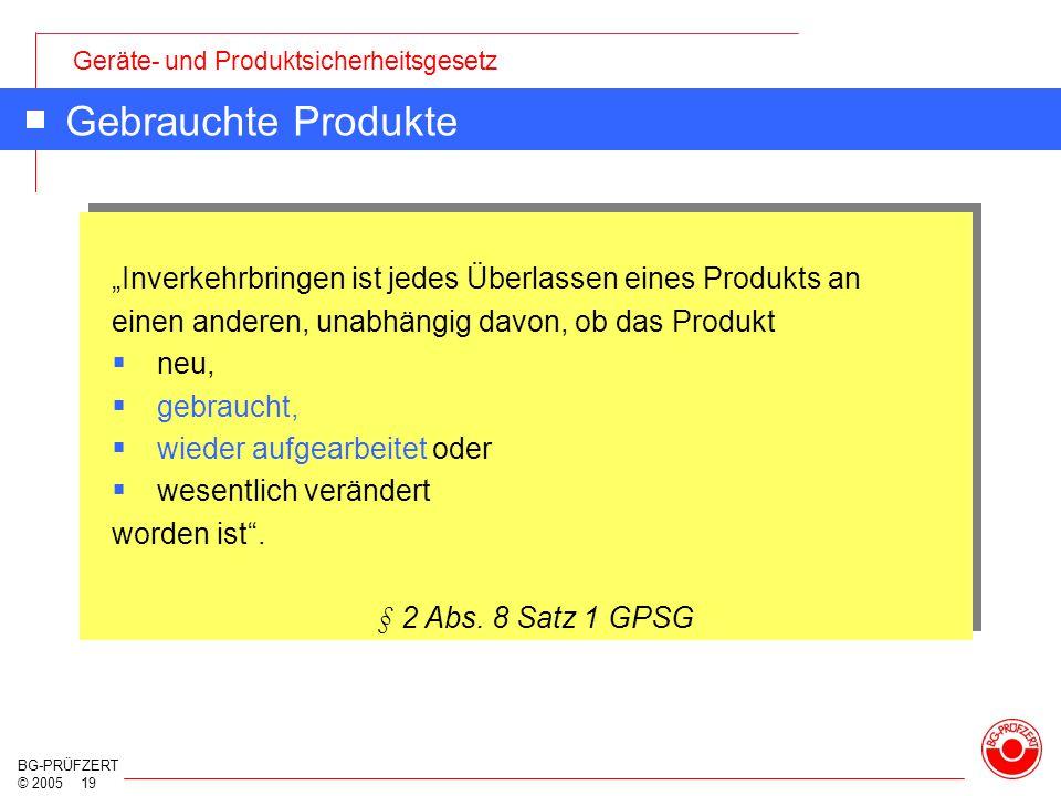 """Geräte- und Produktsicherheitsgesetz BG-PRÜFZERT © 2005 19 Gebrauchte Produkte """"Inverkehrbringen ist jedes Überlassen eines Produkts an einen anderen,"""