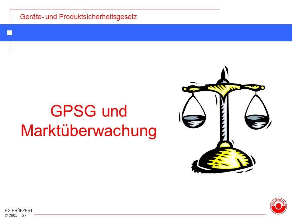 Geräte- und Produktsicherheitsgesetz BG-PRÜFZERT © 2005 27 GPSG und Marktüberwachung