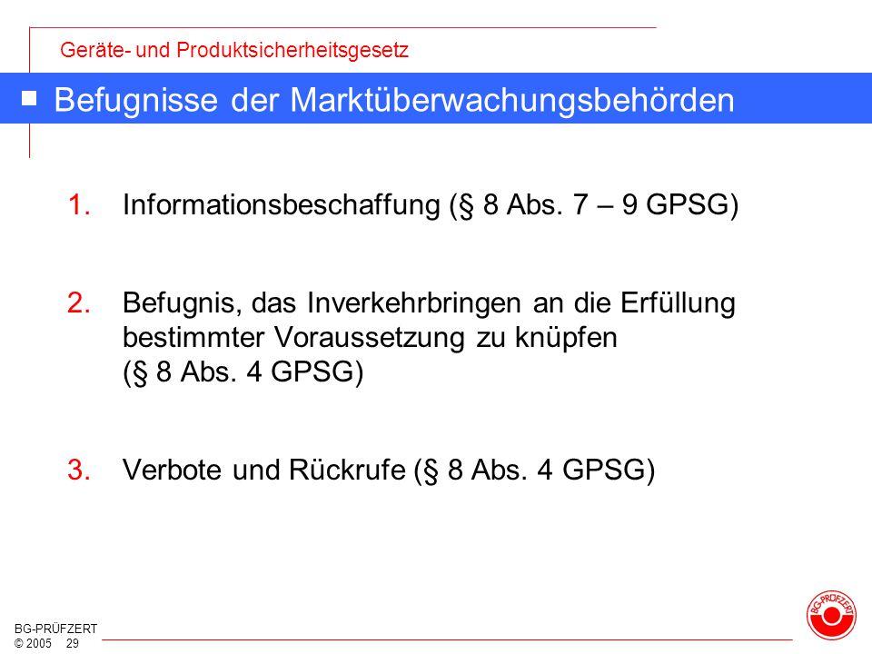 Geräte- und Produktsicherheitsgesetz BG-PRÜFZERT © 2005 29 Befugnisse der Marktüberwachungsbehörden 1.Informationsbeschaffung (§ 8 Abs. 7 – 9 GPSG) 2.