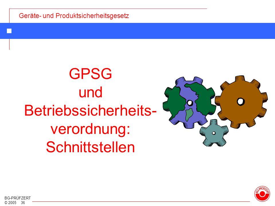 Geräte- und Produktsicherheitsgesetz BG-PRÜFZERT © 2005 36 GPSG und Betriebssicherheits- verordnung: Schnittstellen