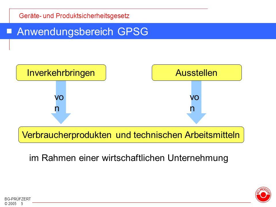 Geräte- und Produktsicherheitsgesetz BG-PRÜFZERT © 2005 5 Anwendungsbereich GPSG InverkehrbringenAusstellen Verbraucherprodukten und technischen Arbei