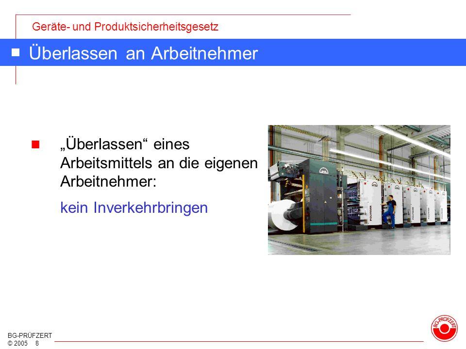 """Geräte- und Produktsicherheitsgesetz BG-PRÜFZERT © 2005 8 Überlassen an Arbeitnehmer """"Überlassen"""" eines Arbeitsmittels an die eigenen Arbeitnehmer: ke"""