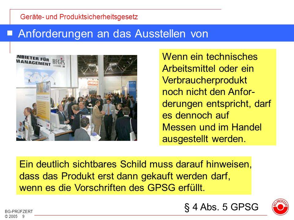 Geräte- und Produktsicherheitsgesetz BG-PRÜFZERT © 2005 9 Anforderungen an das Ausstellen von Produkten Wenn ein technisches Arbeitsmittel oder ein Ve