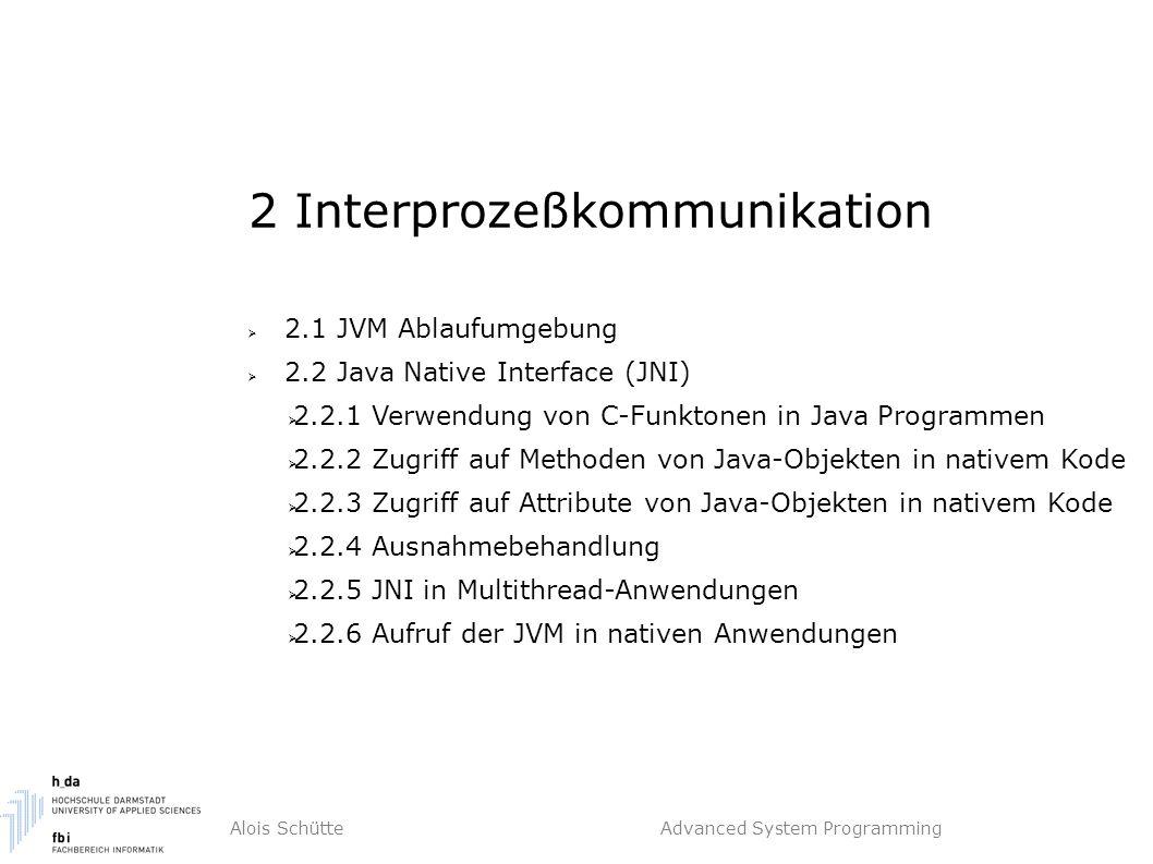 Alois Schütte Advanced System Programming 2 Interprozeßkommunikation  2.1 JVM Ablaufumgebung  2.2 Java Native Interface (JNI)  2.2.1 Verwendung von C-Funktonen in Java Programmen  2.2.2 Zugriff auf Methoden von Java-Objekten in nativem Kode  2.2.3 Zugriff auf Attribute von Java-Objekten in nativem Kode  2.2.4 Ausnahmebehandlung  2.2.5 JNI in Multithread-Anwendungen  2.2.6 Aufruf der JVM in nativen Anwendungen