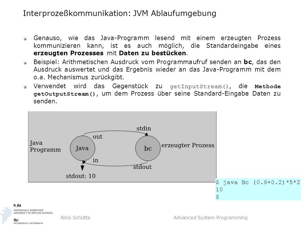 Alois Schütte Advanced System Programming Interprozeßkommunikation: JVM Ablaufumgebung  Genauso, wie das Java-Programm lesend mit einem erzeugten Prozess kommunizieren kann, ist es auch möglich, die Standardeingabe eines erzeugten Prozesses mit Daten zu bestücken.