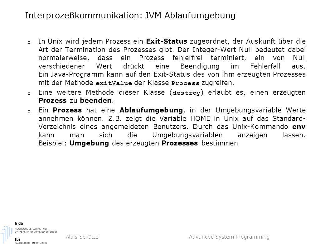 Alois Schütte Advanced System Programming Interprozeßkommunikation: JVM Ablaufumgebung  In Unix wird jedem Prozess ein Exit-Status zugeordnet, der Auskunft über die Art der Termination des Prozesses gibt.