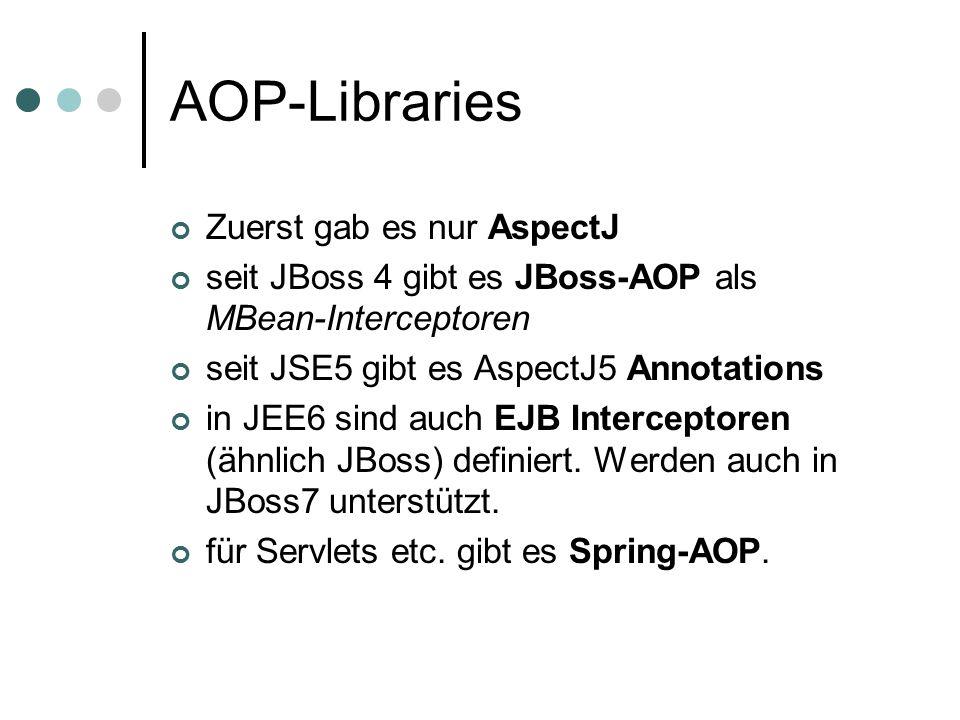AOP-Libraries Zuerst gab es nur AspectJ seit JBoss 4 gibt es JBoss-AOP als MBean-Interceptoren seit JSE5 gibt es AspectJ5 Annotations in JEE6 sind auch EJB Interceptoren (ähnlich JBoss) definiert.