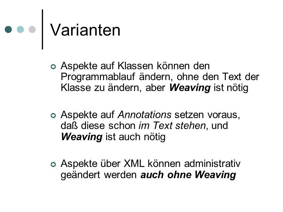 Varianten Aspekte auf Klassen können den Programmablauf ändern, ohne den Text der Klasse zu ändern, aber Weaving ist nötig Aspekte auf Annotations setzen voraus, daß diese schon im Text stehen, und Weaving ist auch nötig Aspekte über XML können administrativ geändert werden auch ohne Weaving