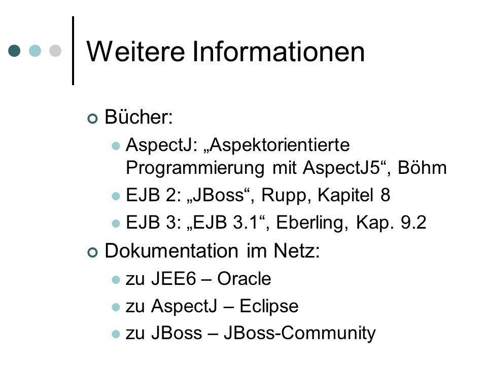 "Weitere Informationen Bücher: AspectJ: ""Aspektorientierte Programmierung mit AspectJ5 , Böhm EJB 2: ""JBoss , Rupp, Kapitel 8 EJB 3: ""EJB 3.1 , Eberling, Kap."