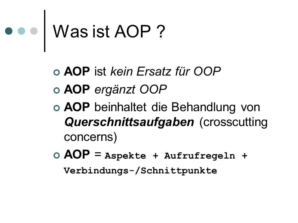 Was ist AOP ? AOP ist kein Ersatz für OOP AOP ergänzt OOP AOP beinhaltet die Behandlung von Querschnittsaufgaben (crosscutting concerns) AOP = Aspekte