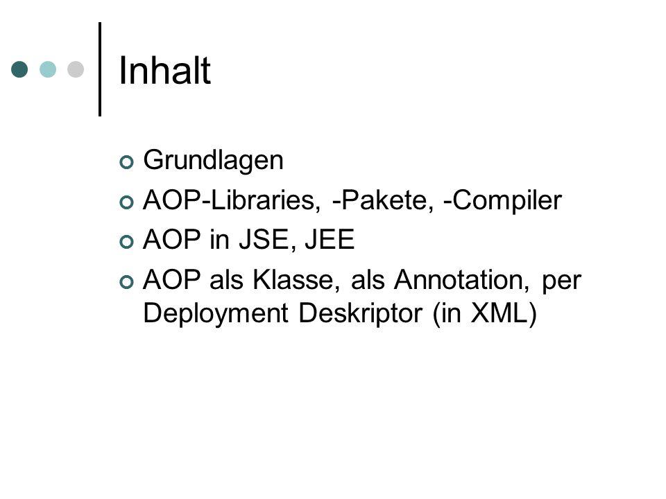 Inhalt Grundlagen AOP-Libraries, -Pakete, -Compiler AOP in JSE, JEE AOP als Klasse, als Annotation, per Deployment Deskriptor (in XML)