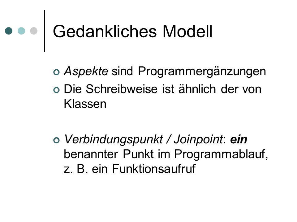 Gedankliches Modell Aspekte sind Programmergänzungen Die Schreibweise ist ähnlich der von Klassen Verbindungspunkt / Joinpoint: ein benannter Punkt im Programmablauf, z.