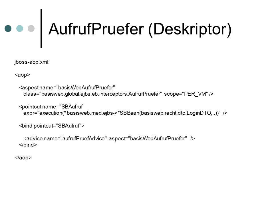 AufrufPruefer (Deskriptor) jboss-aop.xml: <aspect name= basisWebAufrufPruefer class= basisweb.global.ejbs.eb.interceptors.AufrufPruefer scope= PER_VM /> <pointcut name= SBAufruf expr= execution(* basisweb.med.ejbs->*SBBean(basisweb.recht.dto.LoginDTO,..)) />