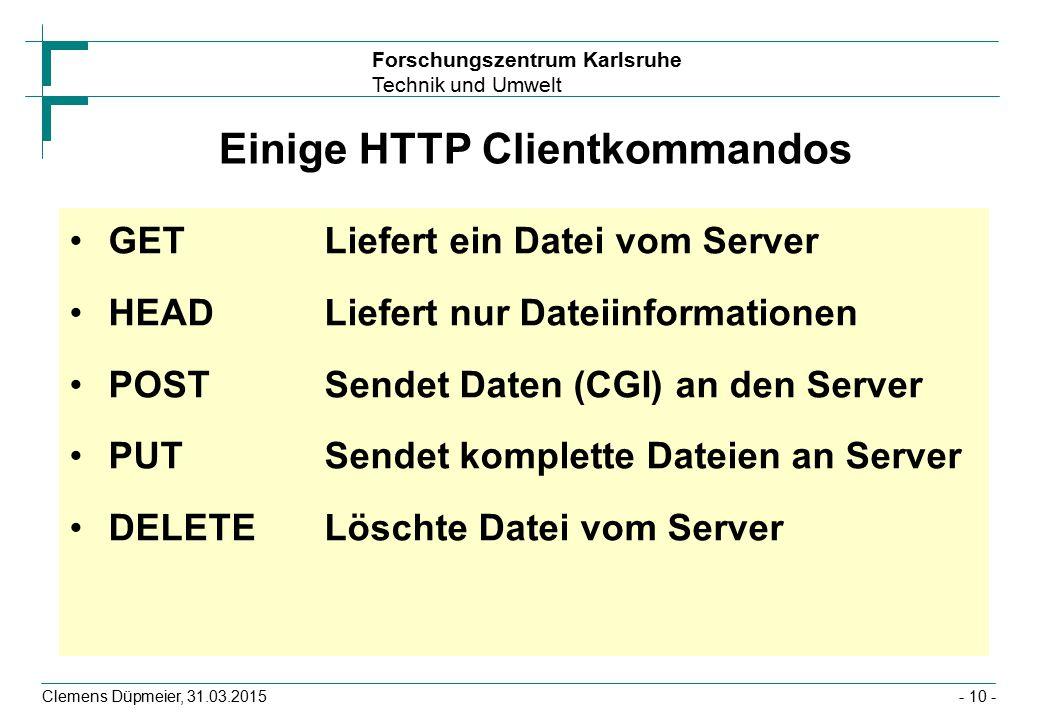 Forschungszentrum Karlsruhe Technik und Umwelt Clemens Düpmeier, 31.03.2015- 10 - Einige HTTP Clientkommandos GET Liefert ein Datei vom Server HEADLiefert nur Dateiinformationen POSTSendet Daten (CGI) an den Server PUTSendet komplette Dateien an Server DELETELöschte Datei vom Server
