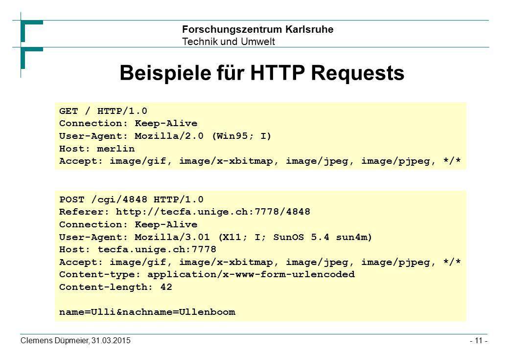 Forschungszentrum Karlsruhe Technik und Umwelt Clemens Düpmeier, 31.03.2015- 11 - Beispiele für HTTP Requests GET / HTTP/1.0 Connection: Keep-Alive User-Agent: Mozilla/2.0 (Win95; I) Host: merlin Accept: image/gif, image/x-xbitmap, image/jpeg, image/pjpeg, */* POST /cgi/4848 HTTP/1.0 Referer: http://tecfa.unige.ch:7778/4848 Connection: Keep-Alive User-Agent: Mozilla/3.01 (X11; I; SunOS 5.4 sun4m) Host: tecfa.unige.ch:7778 Accept: image/gif, image/x-xbitmap, image/jpeg, image/pjpeg, */* Content-type: application/x-www-form-urlencoded Content-length: 42 name=Ulli&nachname=Ullenboom