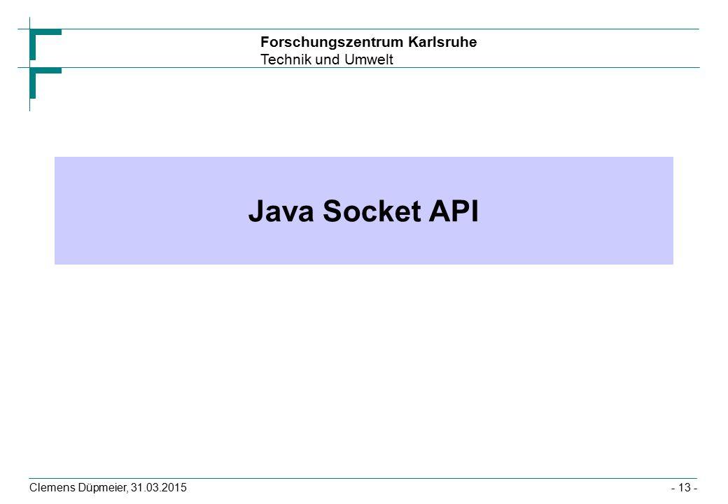 Forschungszentrum Karlsruhe Technik und Umwelt Clemens Düpmeier, 31.03.2015- 13 - Java Socket API