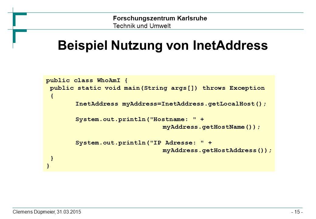 Forschungszentrum Karlsruhe Technik und Umwelt Clemens Düpmeier, 31.03.2015- 15 - Beispiel Nutzung von InetAddress public class WhoAmI { public static void main(String args[]) throws Exception { InetAddress myAddress=InetAddress.getLocalHost(); System.out.println( Hostname: + myAddress.getHostName()); System.out.println( IP Adresse: + myAddress.getHostAddress()); }