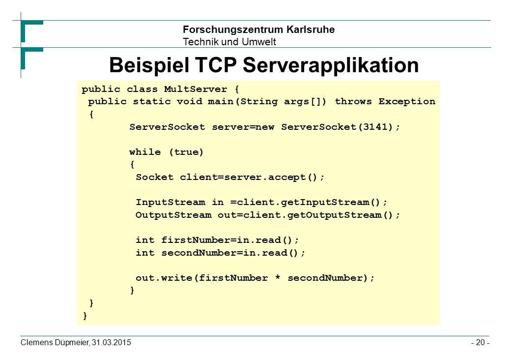Forschungszentrum Karlsruhe Technik und Umwelt Clemens Düpmeier, 31.03.2015- 20 - Beispiel TCP Serverapplikation public class MultServer { public static void main(String args[]) throws Exception { ServerSocket server=new ServerSocket(3141); while (true) { Socket client=server.accept(); InputStream in =client.getInputStream(); OutputStream out=client.getOutputStream(); int firstNumber=in.read(); int secondNumber=in.read(); out.write(firstNumber * secondNumber); } }