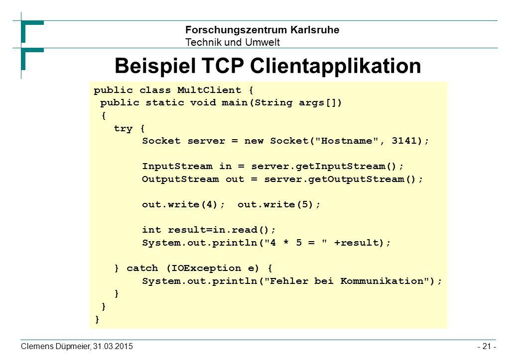 Forschungszentrum Karlsruhe Technik und Umwelt Clemens Düpmeier, 31.03.2015- 21 - Beispiel TCP Clientapplikation public class MultClient { public static void main(String args[]) { try { Socket server = new Socket( Hostname , 3141); InputStream in = server.getInputStream(); OutputStream out = server.getOutputStream(); out.write(4);out.write(5); int result=in.read(); System.out.println( 4 * 5 = +result); } catch (IOException e) { System.out.println( Fehler bei Kommunikation ); } }