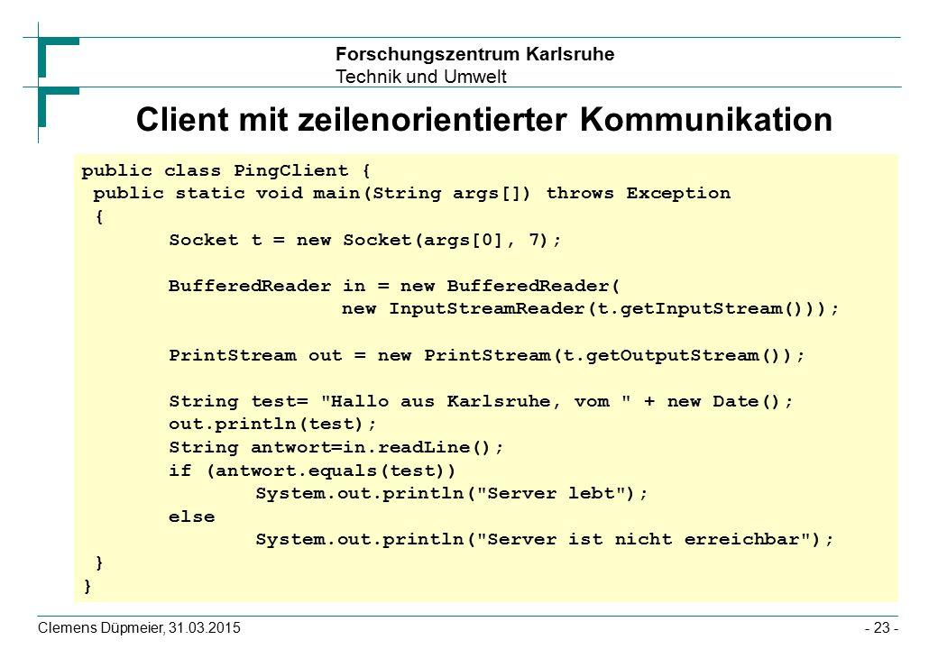 Forschungszentrum Karlsruhe Technik und Umwelt Clemens Düpmeier, 31.03.2015- 23 - Client mit zeilenorientierter Kommunikation public class PingClient { public static void main(String args[]) throws Exception { Socket t = new Socket(args[0], 7); BufferedReader in = new BufferedReader( new InputStreamReader(t.getInputStream())); PrintStream out = new PrintStream(t.getOutputStream()); String test= Hallo aus Karlsruhe, vom + new Date(); out.println(test); String antwort=in.readLine(); if (antwort.equals(test)) System.out.println( Server lebt ); else System.out.println( Server ist nicht erreichbar ); }