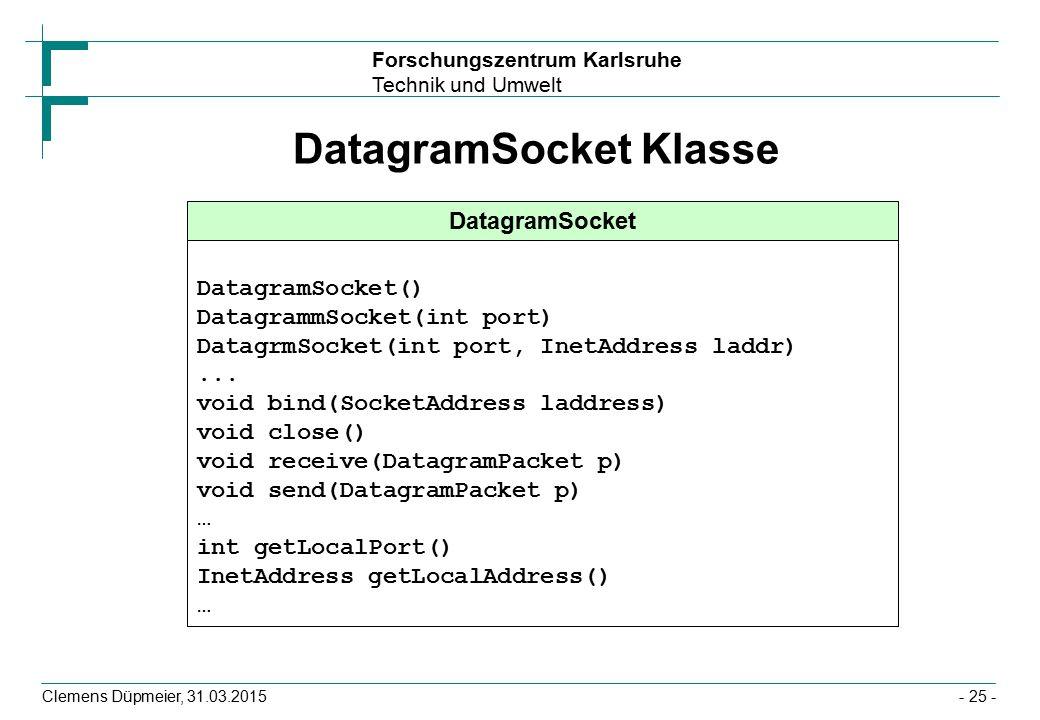 Forschungszentrum Karlsruhe Technik und Umwelt Clemens Düpmeier, 31.03.2015- 25 - DatagramSocket Klasse DatagramSocket DatagramSocket() DatagrammSocket(int port) DatagrmSocket(int port, InetAddress laddr)...