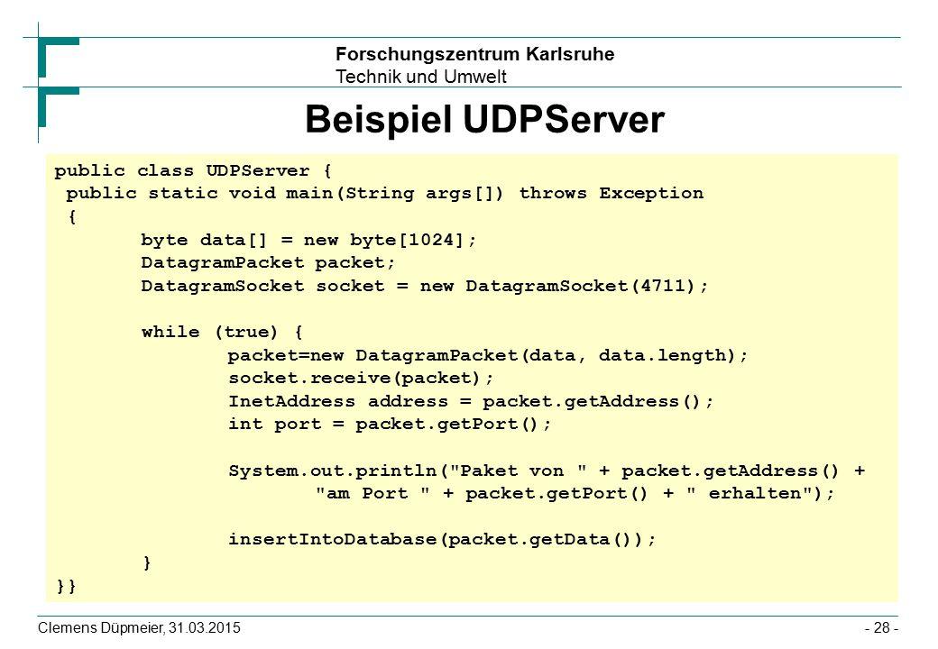 Forschungszentrum Karlsruhe Technik und Umwelt Clemens Düpmeier, 31.03.2015- 28 - Beispiel UDPServer public class UDPServer { public static void main(String args[]) throws Exception { byte data[] = new byte[1024]; DatagramPacket packet; DatagramSocket socket = new DatagramSocket(4711); while (true) { packet=new DatagramPacket(data, data.length); socket.receive(packet); InetAddress address = packet.getAddress(); int port = packet.getPort(); System.out.println( Paket von + packet.getAddress() + am Port + packet.getPort() + erhalten ); insertIntoDatabase(packet.getData()); } }}