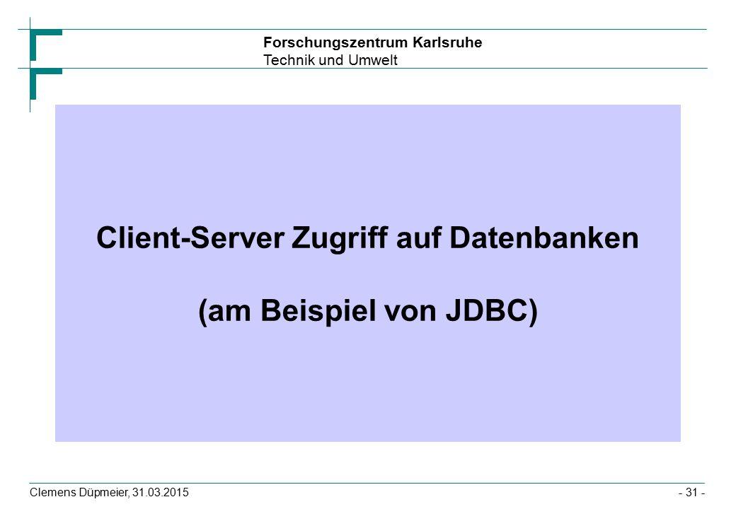 Forschungszentrum Karlsruhe Technik und Umwelt Clemens Düpmeier, 31.03.2015- 31 - Client-Server Zugriff auf Datenbanken (am Beispiel von JDBC)