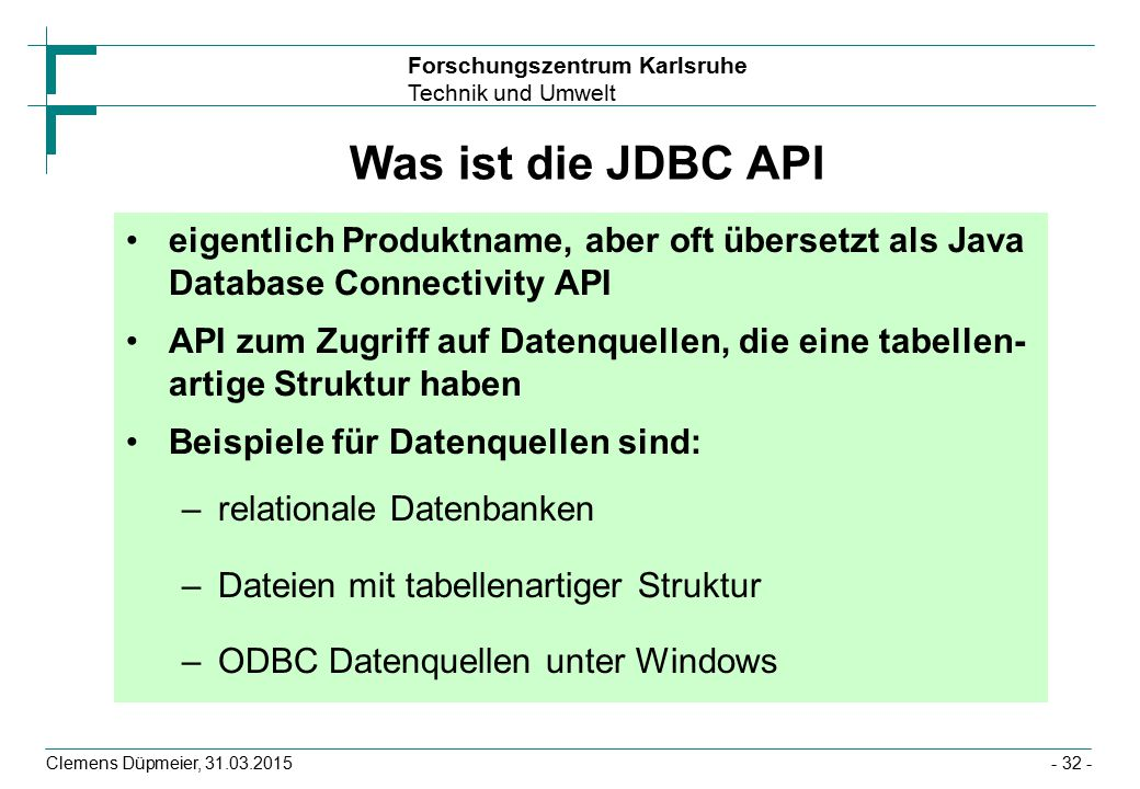 Forschungszentrum Karlsruhe Technik und Umwelt Clemens Düpmeier, 31.03.2015- 32 - Was ist die JDBC API eigentlich Produktname, aber oft übersetzt als Java Database Connectivity API API zum Zugriff auf Datenquellen, die eine tabellen- artige Struktur haben Beispiele für Datenquellen sind: –relationale Datenbanken –Dateien mit tabellenartiger Struktur –ODBC Datenquellen unter Windows
