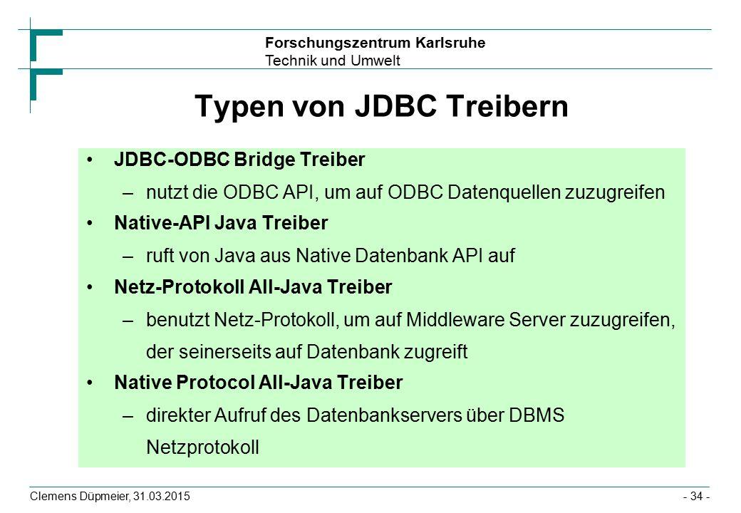 Forschungszentrum Karlsruhe Technik und Umwelt Clemens Düpmeier, 31.03.2015- 34 - Typen von JDBC Treibern JDBC-ODBC Bridge Treiber –nutzt die ODBC API, um auf ODBC Datenquellen zuzugreifen Native-API Java Treiber –ruft von Java aus Native Datenbank API auf Netz-Protokoll All-Java Treiber –benutzt Netz-Protokoll, um auf Middleware Server zuzugreifen, der seinerseits auf Datenbank zugreift Native Protocol All-Java Treiber –direkter Aufruf des Datenbankservers über DBMS Netzprotokoll