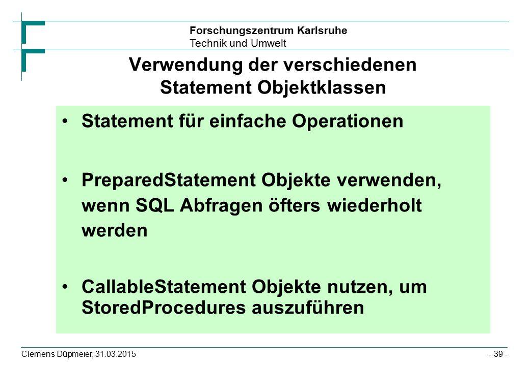 Forschungszentrum Karlsruhe Technik und Umwelt Clemens Düpmeier, 31.03.2015- 39 - Verwendung der verschiedenen Statement Objektklassen Statement für einfache Operationen PreparedStatement Objekte verwenden, wenn SQL Abfragen öfters wiederholt werden CallableStatement Objekte nutzen, um StoredProcedures auszuführen