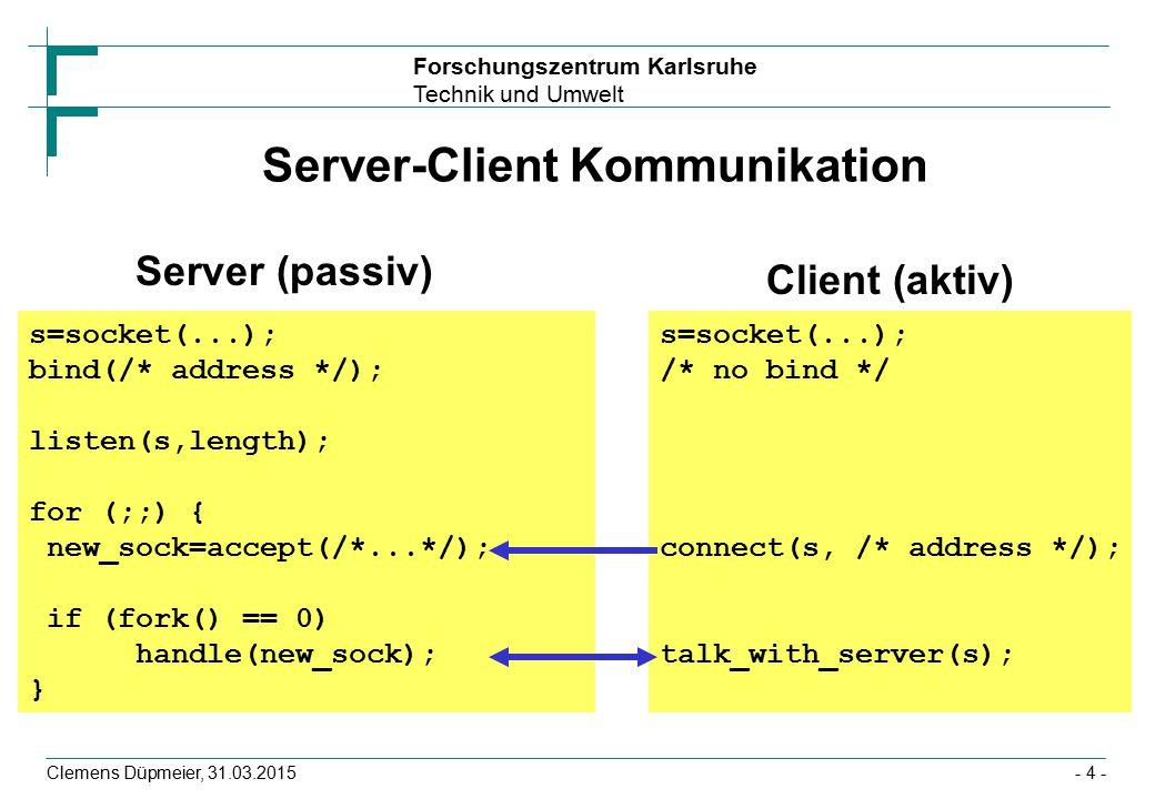 Forschungszentrum Karlsruhe Technik und Umwelt Clemens Düpmeier, 31.03.2015- 4 - Server-Client Kommunikation Server (passiv) Client (aktiv) s=socket(...); bind(/* address */); listen(s,length); for (;;) { new_sock=accept(/*...*/); if (fork() == 0) handle(new_sock); } s=socket(...); /* no bind */ connect(s, /* address */); talk_with_server(s);