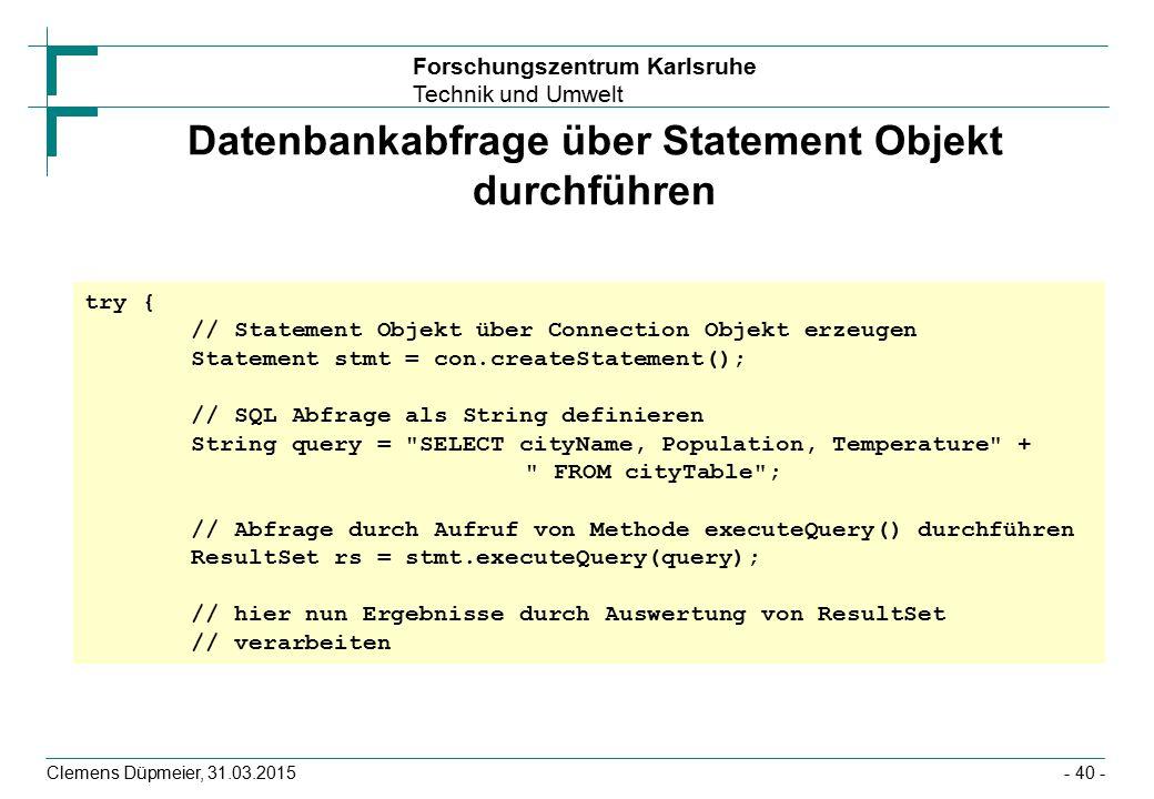 Forschungszentrum Karlsruhe Technik und Umwelt Clemens Düpmeier, 31.03.2015- 40 - Datenbankabfrage über Statement Objekt durchführen try { // Statement Objekt über Connection Objekt erzeugen Statement stmt = con.createStatement(); // SQL Abfrage als String definieren String query = SELECT cityName, Population, Temperature + FROM cityTable ; // Abfrage durch Aufruf von Methode executeQuery() durchführen ResultSet rs = stmt.executeQuery(query); // hier nun Ergebnisse durch Auswertung von ResultSet // verarbeiten