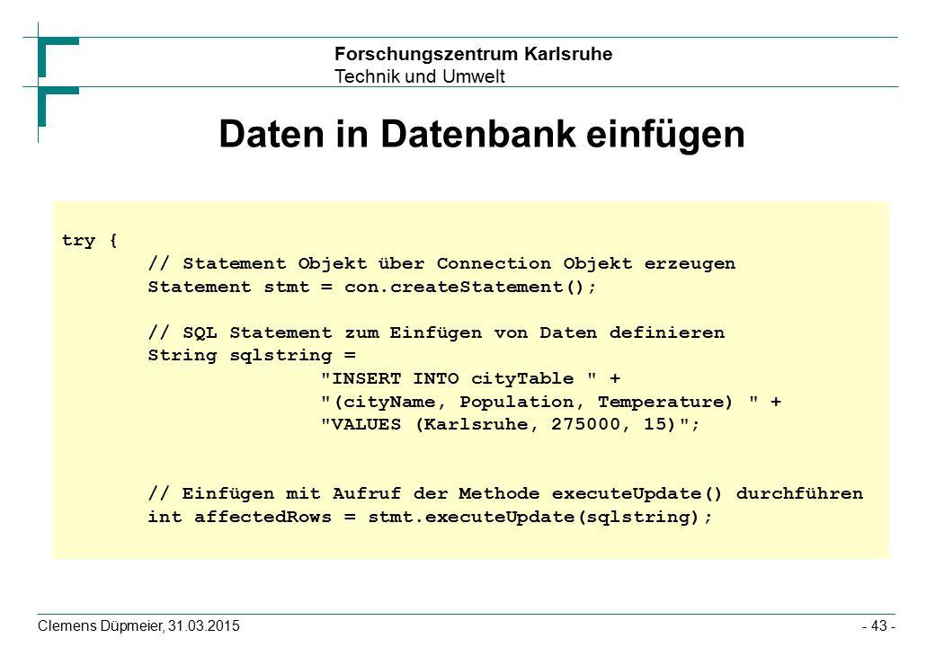 Forschungszentrum Karlsruhe Technik und Umwelt Clemens Düpmeier, 31.03.2015- 43 - Daten in Datenbank einfügen try { // Statement Objekt über Connection Objekt erzeugen Statement stmt = con.createStatement(); // SQL Statement zum Einfügen von Daten definieren String sqlstring = INSERT INTO cityTable + (cityName, Population, Temperature) + VALUES (Karlsruhe, 275000, 15) ; // Einfügen mit Aufruf der Methode executeUpdate() durchführen int affectedRows = stmt.executeUpdate(sqlstring);