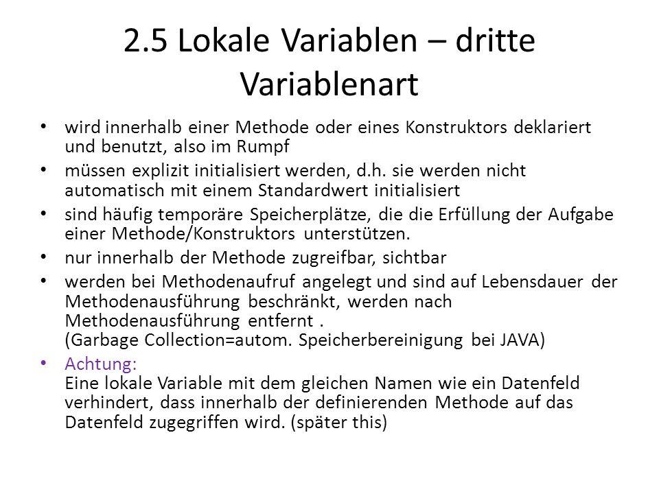 2.5 Lokale Variablen – dritte Variablenart wird innerhalb einer Methode oder eines Konstruktors deklariert und benutzt, also im Rumpf müssen explizit