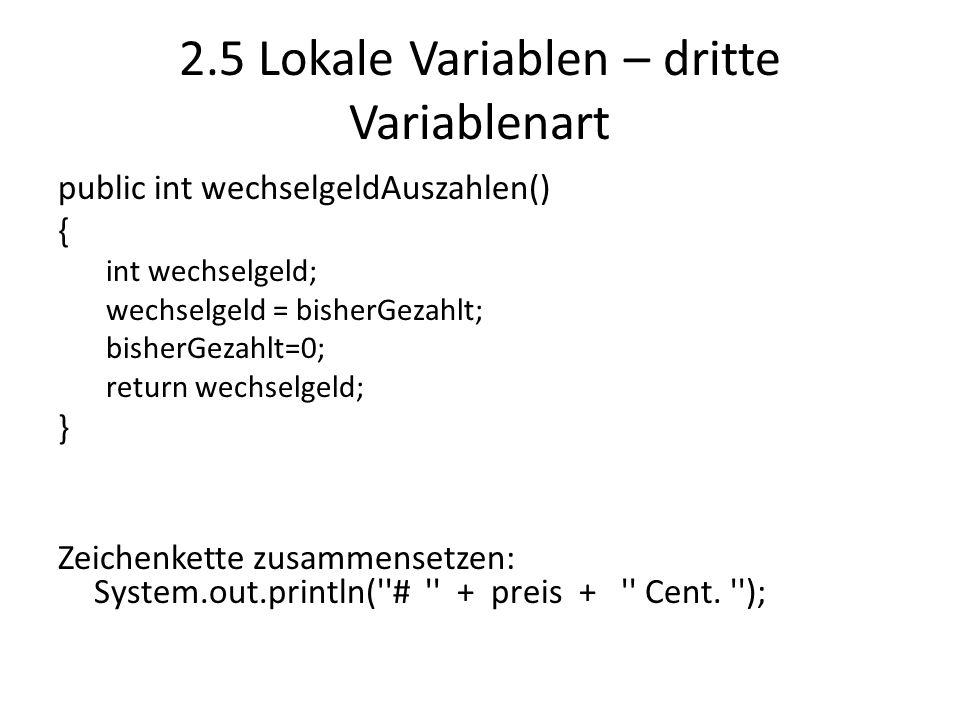 2.5 Lokale Variablen – dritte Variablenart public int wechselgeldAuszahlen() { int wechselgeld; wechselgeld = bisherGezahlt; bisherGezahlt=0; return w
