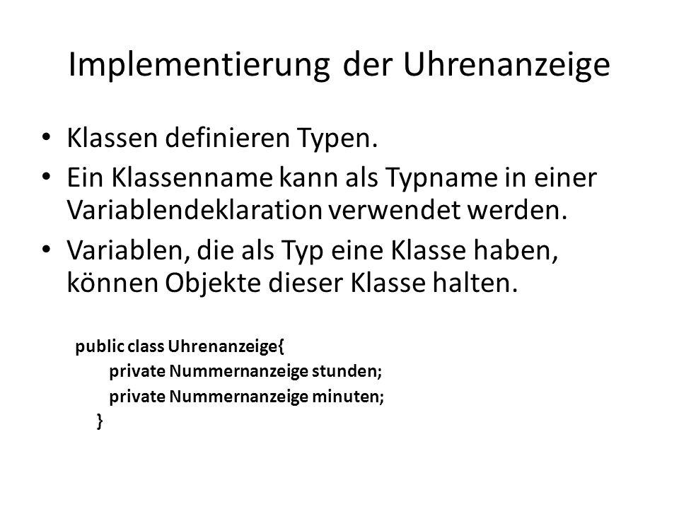 Implementierung der Uhrenanzeige Klassen definieren Typen. Ein Klassenname kann als Typname in einer Variablendeklaration verwendet werden. Variablen,