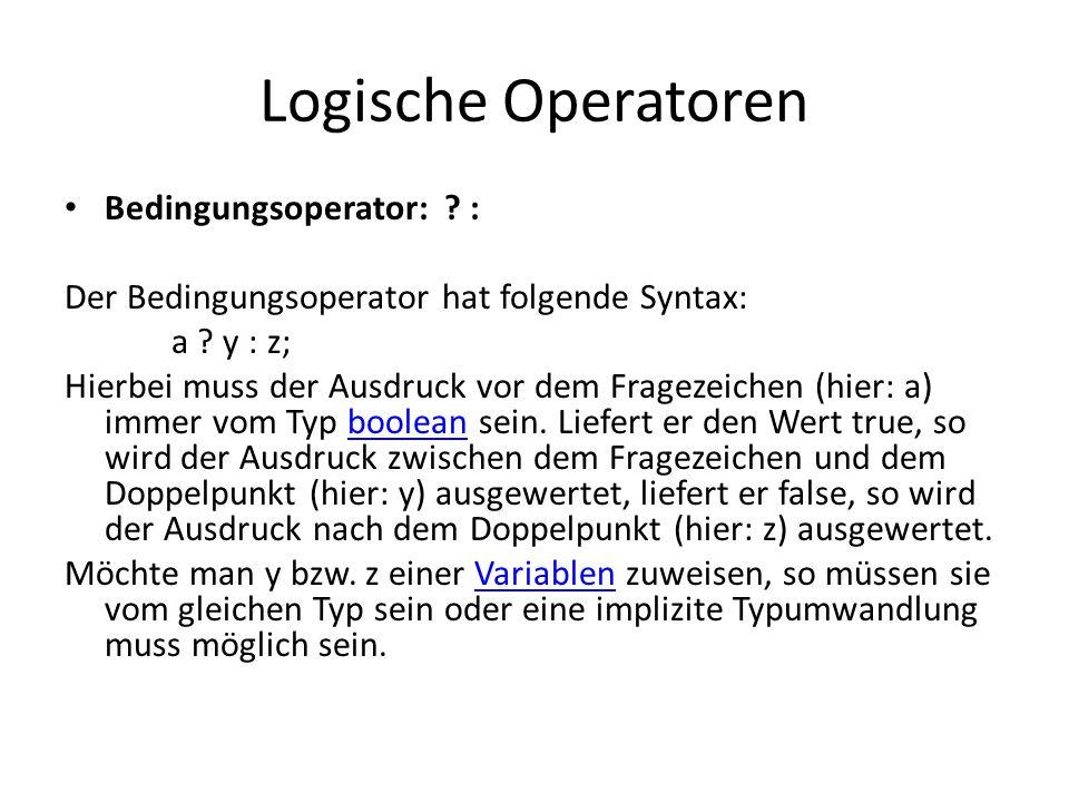 Logische Operatoren Bedingungsoperator: ? : Der Bedingungsoperator hat folgende Syntax: a ? y : z; Hierbei muss der Ausdruck vor dem Fragezeichen (hie