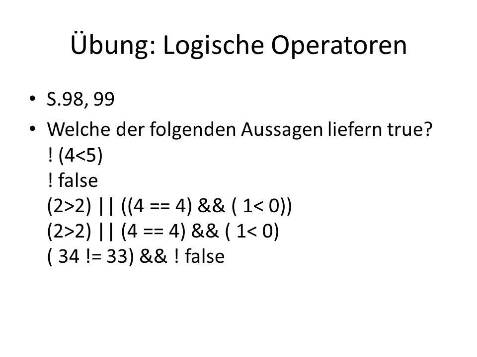 Übung: Logische Operatoren S.98, 99 Welche der folgenden Aussagen liefern true? ! (4 2) || ((4 == 4) && ( 1 2) || (4 == 4) && ( 1< 0) ( 34 != 33) && !