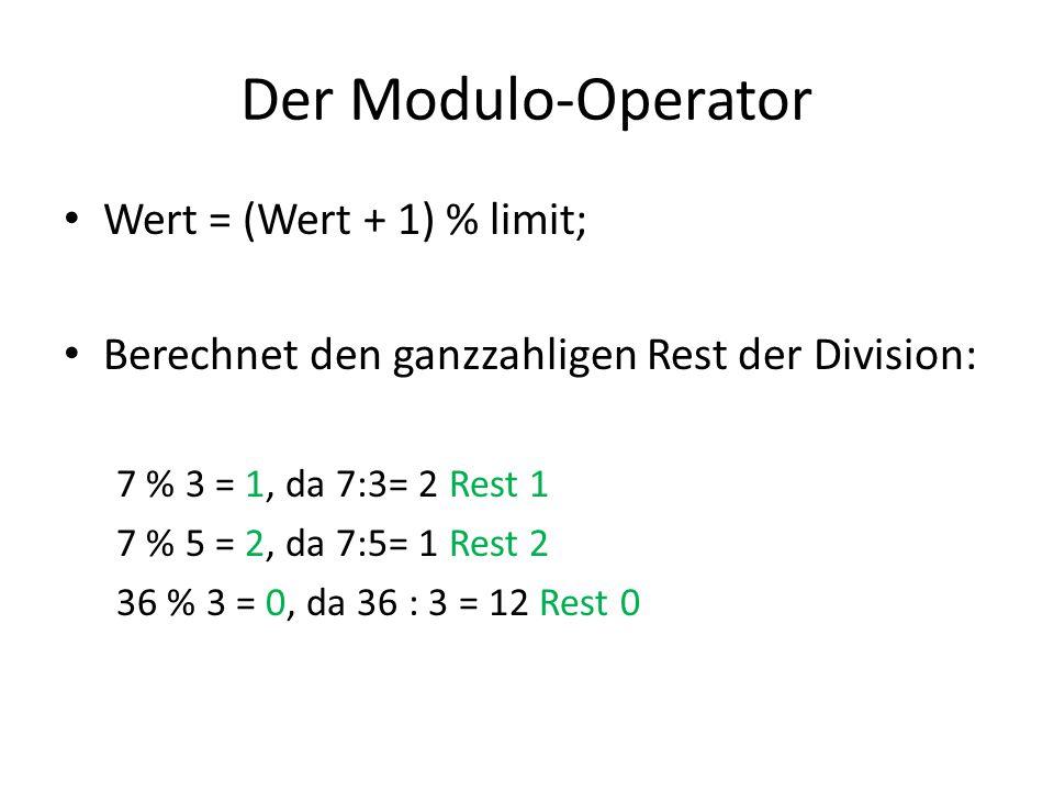 Der Modulo-Operator Wert = (Wert + 1) % limit; Berechnet den ganzzahligen Rest der Division: 7 % 3 = 1, da 7:3= 2 Rest 1 7 % 5 = 2, da 7:5= 1 Rest 2 3