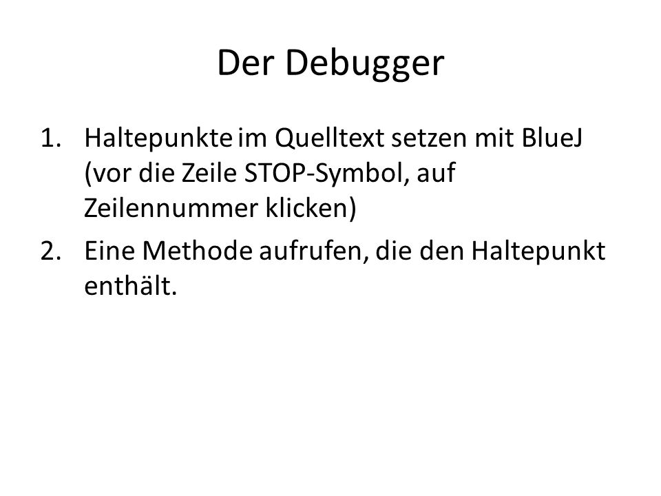 Der Debugger 1.Haltepunkte im Quelltext setzen mit BlueJ (vor die Zeile STOP-Symbol, auf Zeilennummer klicken) 2.Eine Methode aufrufen, die den Haltep
