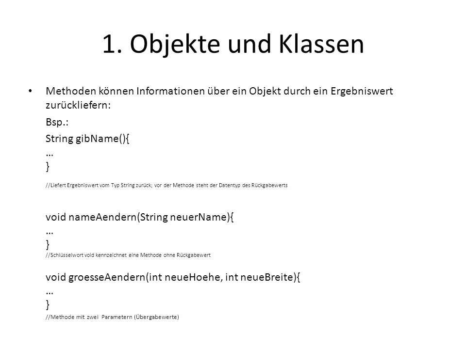1. Objekte und Klassen Methoden können Informationen über ein Objekt durch ein Ergebniswert zurückliefern: Bsp.: String gibName(){ … } //Liefert Ergeb