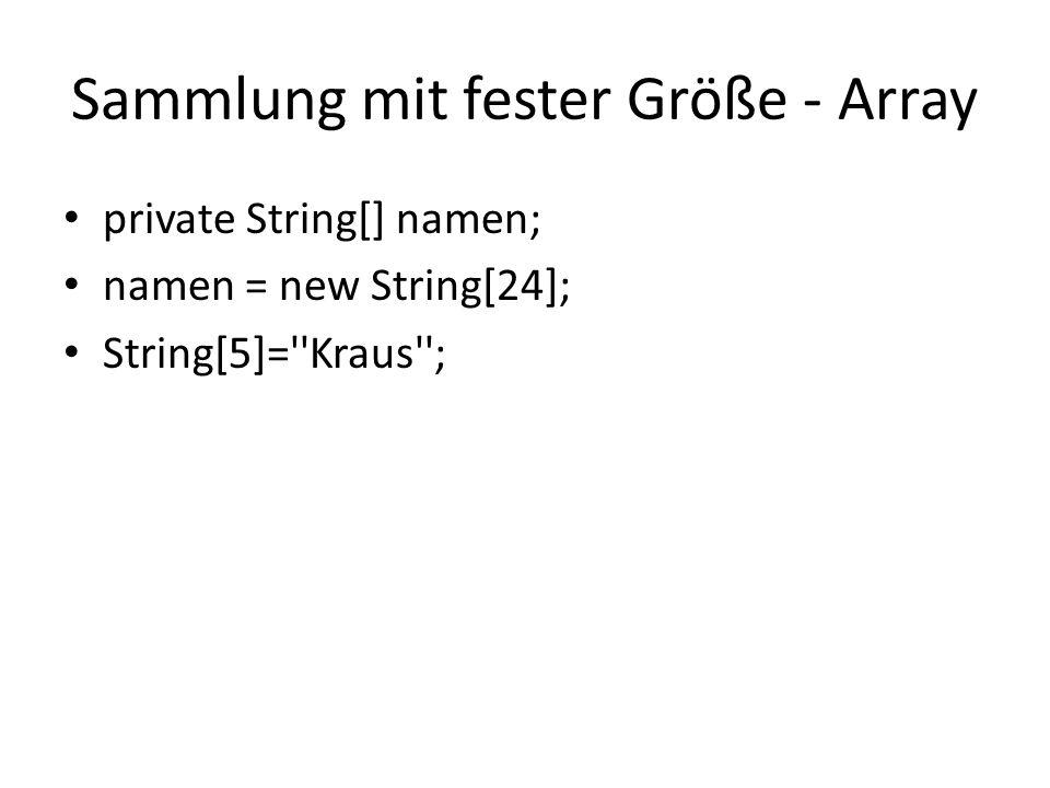 Sammlung mit fester Größe - Array private String[] namen; namen = new String[24]; String[5]=''Kraus'';