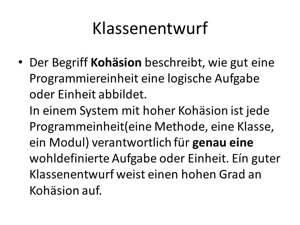 Klassenentwurf Der Begriff Kohäsion beschreibt, wie gut eine Programmiereinheit eine logische Aufgabe oder Einheit abbildet. In einem System mit hoher