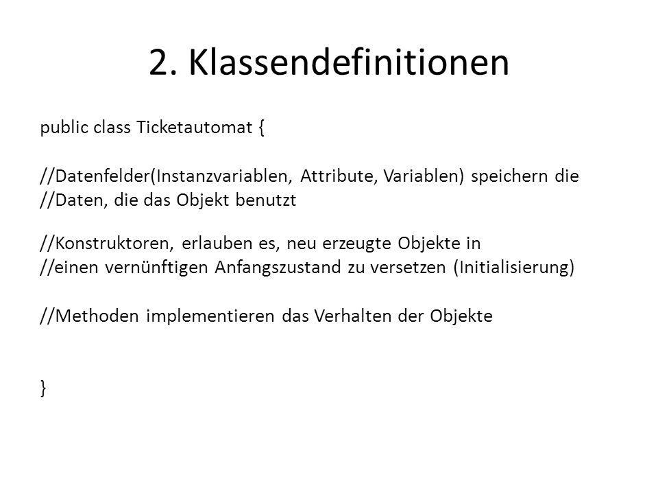 2. Klassendefinitionen public class Ticketautomat { //Datenfelder(Instanzvariablen, Attribute, Variablen) speichern die //Daten, die das Objekt benutz